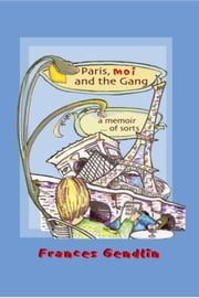 Paris, Moi, and the Gang: A Memoir...of Sorts ebook by Frances Gendlin