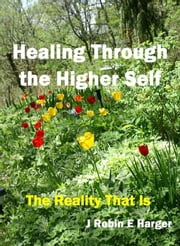 Healing Through the Higher Self The Reality That Is ebook by J. Robin E. Harger