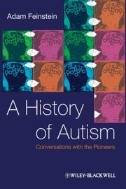 A History of Autism - Conversations with the Pioneers ebook by Adam Feinstein