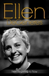 Ellen DeGeneres... From Beginning to Now (Biography) ebook by The Biography Foundation