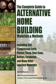 The Complete Guide to Alternative Home Building Materials & Methods - Including Sod, Compressed Earth, Plaster, Straw, Beer Cans, Bottles, Cordwood, and Many Other Low Cost Materials ebook by Jon Nunan