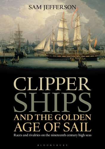 Clipper Ships and the Golden Age of Sail - Races and rivalries on the nineteenth century high seas eBook by Sam Jefferson