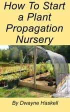 How To Start a Plant Propagation Nursery ebook by Dwayne Haskell