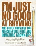 I'm Just No Good at Rhyming - And Other Nonsense for Mischievous Kids and Immature Grown-Ups ebook by Chris Harris, Lane Smith