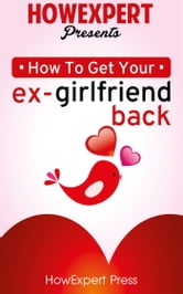 How To Get Your Ex-Girlfriend Back ebook by HowExpert