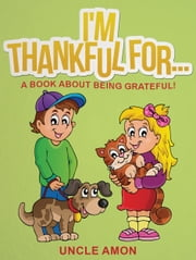 I'm Thankful For... A Book About Being Grateful ebook by Uncle Amon