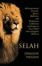 Selah - 300 Inspirational Proverbs, Quotes, Reflections and Meditations to Motivate and Empower You to Think with a Kingdom Mind-Set ebook by Jermaine Vaughn