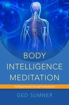 Body Intelligence Meditation ebook by Ged Sumner
