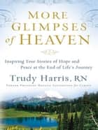 More Glimpses of Heaven: Inspiring True Stories of Hope and Peace at the End of Life's Journey ebook by Trudy RN Harris
