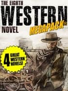 The 8th Western Novel MEGAPACK®: 4 Classic Westerns ebook by Dean Owen, Richard Jessup, William Byron Mowery,...