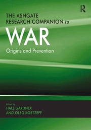The Ashgate Research Companion to War - Origins and Prevention ebook by Oleg Kobtzeff,Hall Gardner