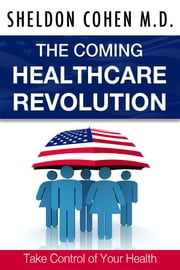 The Coming Healthcare Revolution: Take Control of Your Health ebook by Sheldon Cohen M.D.