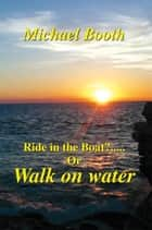 Ride in the boat.....? or walk on water ebook by Michael Booth