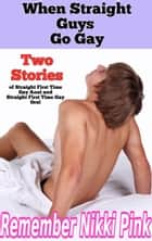 When Straight Guys Go Gay Two Stories of Straight First Time Gay Anal and Straight First Time Gay Oral ebook by Remember Nikki Pink