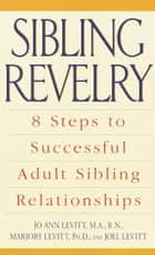 Sibling Revelry - 8 Steps to Successful Adult Sibling Relationships ebook by Marjory Levitt, Ph.D., Jo Ann Levitt,...