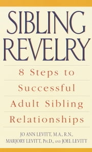 Sibling Revelry - 8 Steps to Successful Adult Sibling Relationships ebook by JoAnn Levitt, M.A., R.N.,Marjory Levitt, Ph.D.