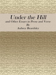Under the Hill: and Other Essays in Prose and Verse ebook by Aubrey Beardsley
