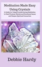 Meditation Made Easy Using Crystals: A Guide for Using Crystals during Meditation to Heal Physical, Mental, and Emotional Issues and Deepen Spiritual Connection eBook by Debbie Hardy