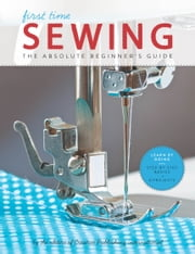 First Time Sewing - Step-by-Step Basics and Easy Projects ebook by Editors of Creative Publishing international