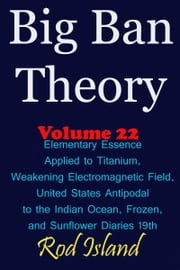 Big Ban Theory: Elementary Essence Applied to Titanium, Weakening Electromagnetic Field, United States Antipodal to the Indian Ocean, Frozen, and Sunflower Diaries 19th, Volume 22 ebook by Rod Island