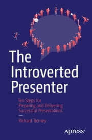 The Introverted Presenter - Ten Steps for Preparing and Delivering Successful Presentations ebook by Richard Tierney