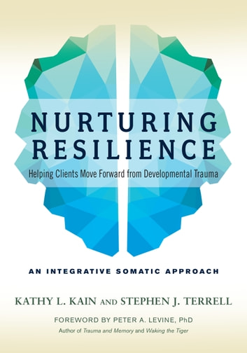 Nurturing Resilience - Helping Clients Move Forward from Developmental Trauma--An Integrative Somatic Approach ebook by Kathy L. Kain,Stephen J. Terrell