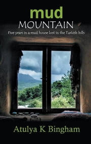 Mud Mountain - Five Years in a Mud House Lost in the Turkish Hills. - The Mud Series ebook by Atulya K Bingham