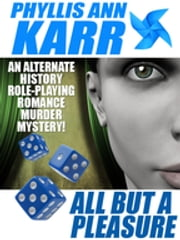 All But a Pleasure: An Alternate-History Role-Playing Romance Murder Mystery ebook by Phyllis Ann Karr