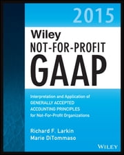 Wiley Not-for-Profit GAAP 2015 - Interpretation and Application of Generally Accepted Accounting Principles ebook by Richard F. Larkin,Marie DiTommaso,Warren Ruppel