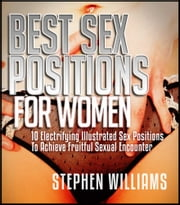 Best Sex Positions For Women - Electrifying Illustrated Sex Positions To Achieve Fruitful Sexual Encounter ebook by Stephen Williams