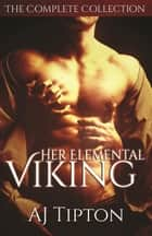 Her Elemental Viking The Complete Collection - Her Elemental Viking ebook by AJ Tipton