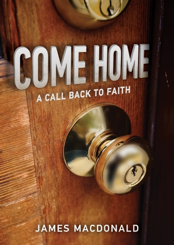 Come Home - A Call Back to Faith ebook by James MacDonald