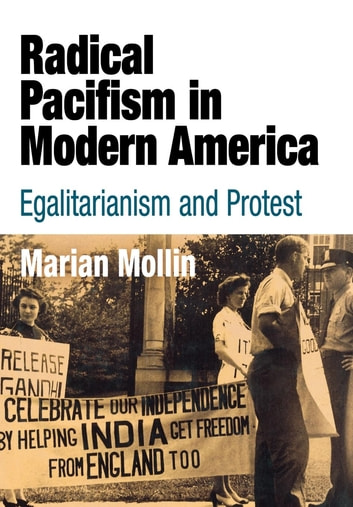 Radical Pacifism in Modern America - Egalitarianism and Protest ebook by Marian Mollin