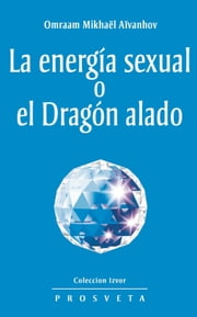 La energía sexual o el Dragón alado ebook by Omraam Mikhaël Aïvanhov