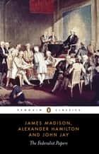 The Federalist Papers ebook by Alexander Hamilton, James Madison, John Jay,...