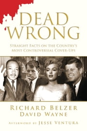 Dead Wrong - Straight Facts on the Country's Most Controversial Cover-Ups ebook by Richard Belzer,David Wayne,Jesse Ventura