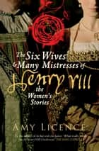 The Six Wives & Many Mistresses of Henry VIII - The Women's Stories ebook by Amy Licence