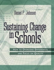 Sustaining Change in Schools: How to Overcome Differences and Focus on Quality ebook by Johnson, Daniel P.