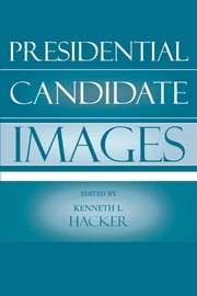Presidential Candidate Images ebook by Kenneth L. Hacker,David Albert,Mike Chanslor,Carolyn L. Funk,Kenneth Hacker,Teri Harrison,Susan Hellweg,William Husson,Lynda Kaid,Allan Louden,Kristen McCauliff,John P. McHale,Brian Spitzberg,Tim Stephens,Walter Zakahi,William Benoit