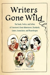 Writers Gone Wild - The Feuds, Frolics, and Follies of Literature's Great Adventurers, Drunkards, Lo vers, Iconoclasts, and Misanthropes ebook by Bill Peschel