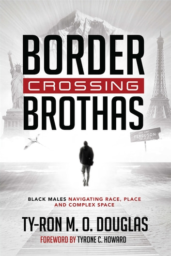 Border Crossing «Brothas» - Black Males Navigating Race, Place, and Complex Space ebook by Ty-Ron M. O. Douglas