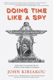 Doing Time Like A Spy - How the CIA Taught Me to Survive and Thrive in Prison ebook by John Kiriakou