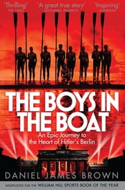 The Boys In The Boat - An Epic Journey to the Heart of Hitler's Berlin eBook by Daniel James Brown