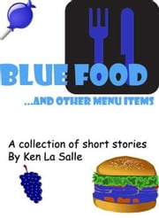 Blue Food and other menu items, a collection of short stories ebook by Ken La Salle