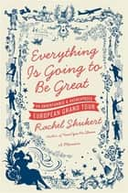 Everything Is Going to Be Great ebook by Rachel Shukert