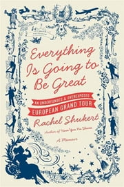 Everything Is Going to Be Great - An Underfunded and Overexposed European Grand Tour ebook by Rachel Shukert