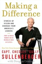 Making a Difference - Stories of Vision and Courage from America's Leaders ebook by Captain Chesley B. Sullenberger, III