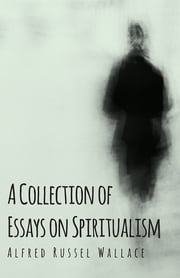 A Collection of Essays on Spiritualism ebook by Alfred Russel Wallace