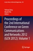 Proceedings of the 2nd International Conference on Green Communications and Networks 2012 (GCN 2012): Volume 1 ebook by Yuhang Yang,Maode Ma