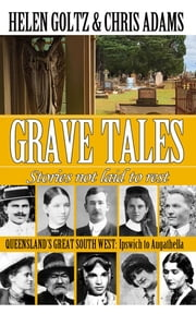 Grave Tales: Queensland's Great South West - Ipswich to Augathella ebook by Helen Goltz, Chris Adams, Joanne James
